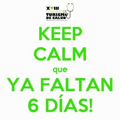 Poster: KEEP CALM que YA FALTAN 6 DÍAS!