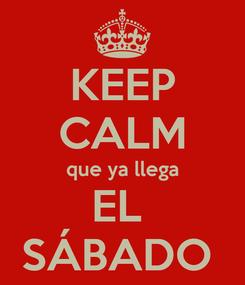 Poster: KEEP CALM que ya llega EL  SÁBADO