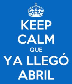 Poster: KEEP CALM QUE YA LLEGÓ ABRIL