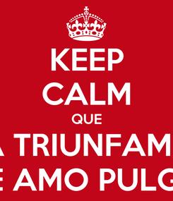Poster: KEEP CALM QUE YA TRIUNFAMOS TE AMO PULGA