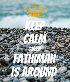 Poster: KEEP CALM QUEEN FATHIMAH IS AROUND