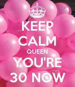 Poster: KEEP CALM QUEEN YOU'RE 30 NOW