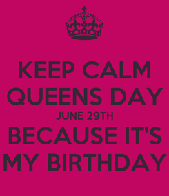 Poster: KEEP CALM QUEENS DAY JUNE 29TH BECAUSE IT'S MY BIRTHDAY