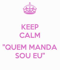 """Poster: KEEP CALM  """"QUEM MANDA SOU EU"""""""