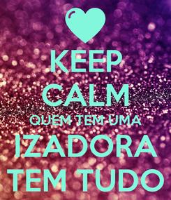 Poster: KEEP CALM QUEM TEM UMA IZADORA TEM TUDO
