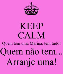 Poster: KEEP CALM Quem tem uma Marina, tem tudo! Quem não tem... Arranje uma!