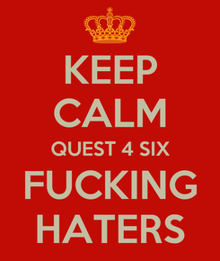 Poster: KEEP CALM QUEST 4 SIX FUCKING HATERS