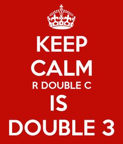 Poster: KEEP CALM R DOUBLE C IS  DOUBLE 3