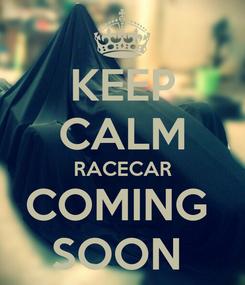 Poster: KEEP CALM RACECAR COMING  SOON