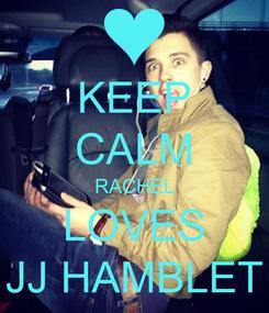 Poster: KEEP CALM RACHEL LOVES JJ HAMBLET