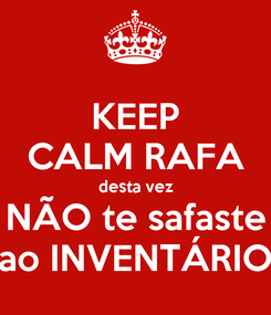 Poster: KEEP CALM RAFA desta vez NÃO te safaste ao INVENTÁRIO