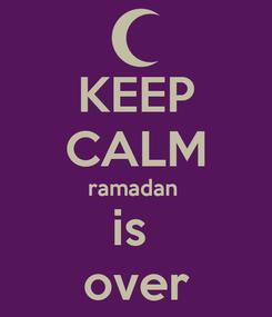 Poster: KEEP CALM ramadan  is  over