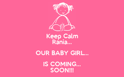 Poster: Keep Calm Rania... OUR BABY GIRL... IS COMING... SOON!!!