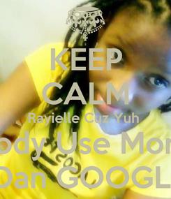 Poster: KEEP CALM Rayielle Cuz Yuh  Body Use More  Dan GOOGLE