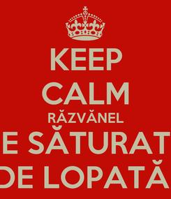 Poster: KEEP CALM RĂZVĂNEL E SĂTURAT DE LOPATĂ