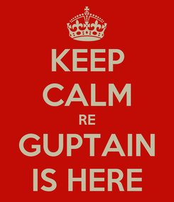 Poster: KEEP CALM RE GUPTAIN IS HERE