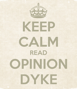 Poster: KEEP CALM READ OPINION DYKE