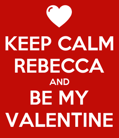 Poster: KEEP CALM REBECCA AND BE MY VALENTINE
