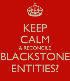 Poster: KEEP CALM & RECONCILE BLACKSTONE ENTITIES?