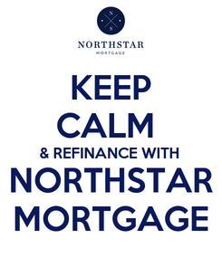 Poster: KEEP CALM  & REFINANCE WITH NORTHSTAR MORTGAGE