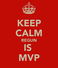 Poster: KEEP CALM REGUN IS  MVP
