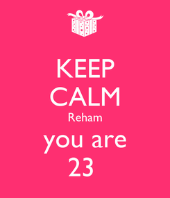Poster: KEEP CALM Reham you are 23