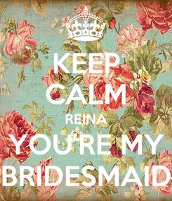 Poster: KEEP CALM REINA YOU'RE MY BRIDESMAID