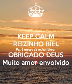 Poster: KEEP CALM REIZINHO BIEL Faz 6 meses de muita fofura  OBRIGADO DEUS Muito amor envolvido