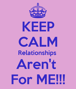 Poster: KEEP CALM Relationships  Aren't  For ME!!!