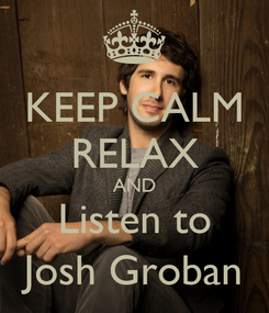 Poster: KEEP CALM RELAX AND Listen to Josh Groban