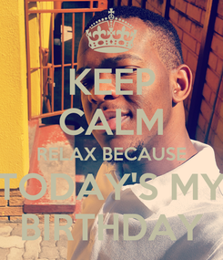 Poster: KEEP CALM RELAX BECAUSE TODAY'S MY BIRTHDAY