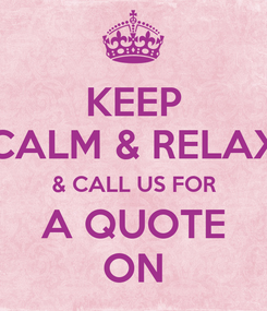Poster: KEEP CALM & RELAX & CALL US FOR A QUOTE ON