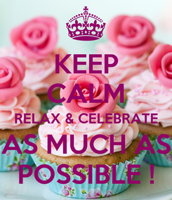 Poster: KEEP CALM RELAX & CELEBRATE AS MUCH AS POSSIBLE !