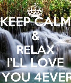 Poster: KEEP CALM & RELAX I'LL LOVE  YOU 4EVER