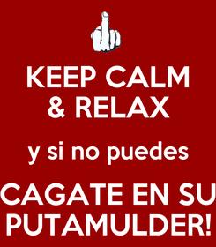 Poster: KEEP CALM & RELAX y si no puedes CAGATE EN SU PUTAMULDER!