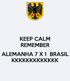 Poster: KEEP CALM REMEMBER  ALEMANHA 7 X 1  BRASIL KKKKKKKKKKKKK