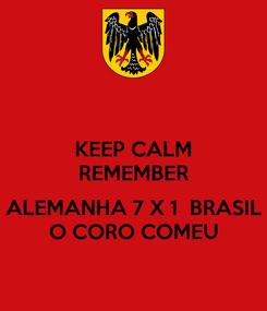 Poster: KEEP CALM REMEMBER  ALEMANHA 7 X 1  BRASIL O CORO COMEU