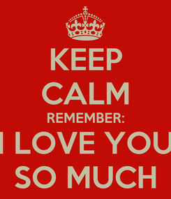 Poster: KEEP CALM REMEMBER: I LOVE YOU SO MUCH