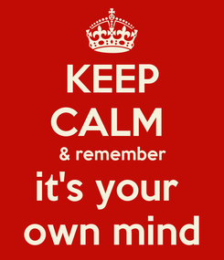 Poster: KEEP CALM  & remember it's your  own mind