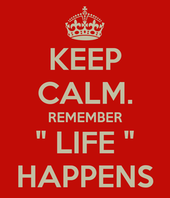 """Poster: KEEP CALM. REMEMBER """" LIFE """" HAPPENS"""
