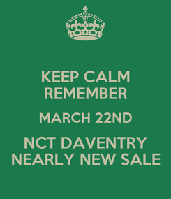 Poster: KEEP CALM REMEMBER MARCH 22ND NCT DAVENTRY NEARLY NEW SALE