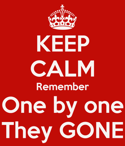 Poster: KEEP CALM Remember One by one They GONE
