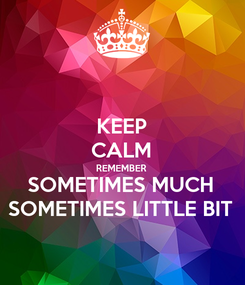 Poster: KEEP CALM REMEMBER SOMETIMES MUCH SOMETIMES LITTLE BIT