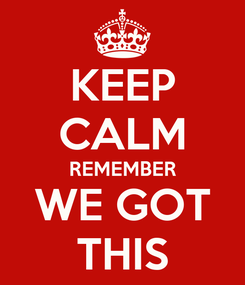Poster: KEEP CALM REMEMBER WE GOT THIS