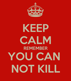 Poster: KEEP CALM REMEMBER YOU CAN  NOT KILL