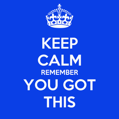 Poster: KEEP CALM REMEMBER YOU GOT THIS