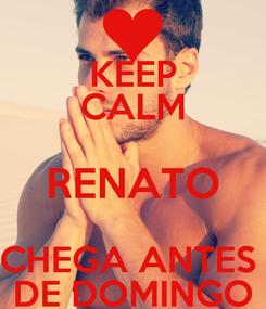 Poster: KEEP CALM RENATO CHEGA ANTES  DE DOMINGO