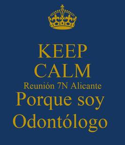 Poster: KEEP CALM Reunión 7N Alicante Porque soy  Odontólogo