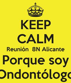 Poster: KEEP CALM Reunión  8N Alicante Porque soy Ondontólogo