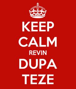 Poster: KEEP CALM REVIN DUPA TEZE